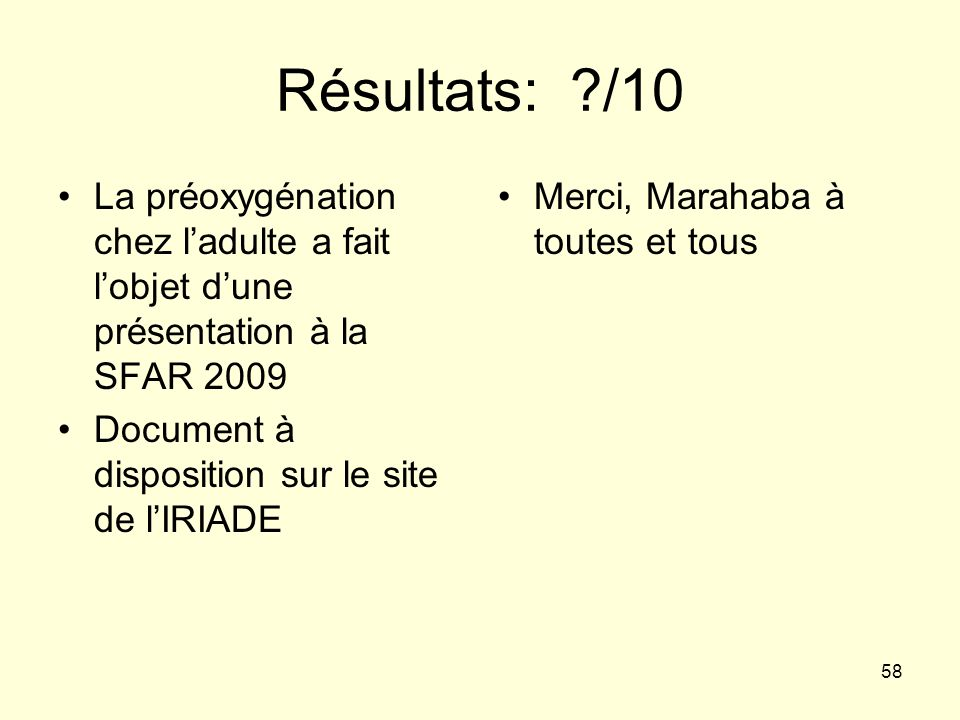 Résultats: /10 La préoxygénation chez l'adulte a fait l'objet d'une présentation à la SFAR 2009. Document à disposition sur le site de l'IRIADE.