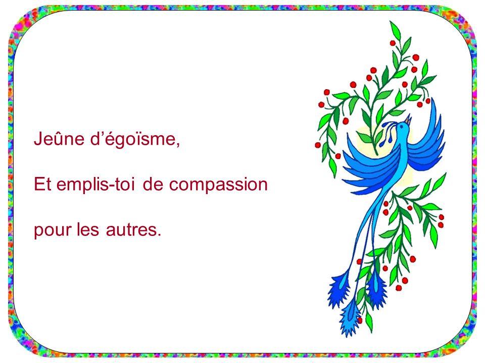 Jeûne d'égoïsme, Et emplis-toi de compassion pour les autres.