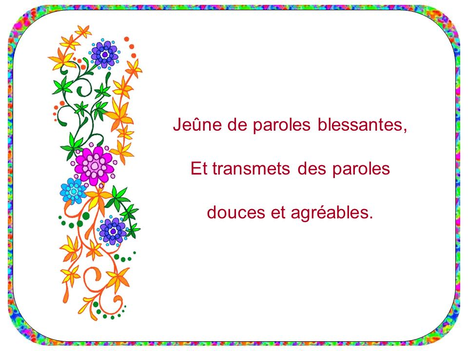Jeûne de paroles blessantes, Et transmets des paroles