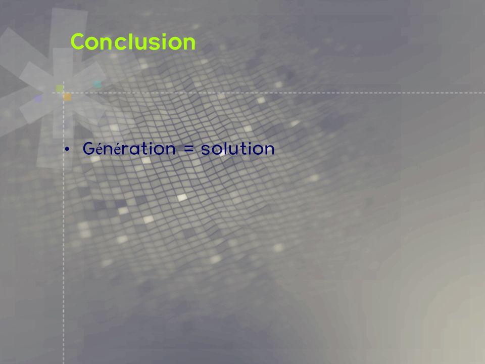 Conclusion Génération = solution