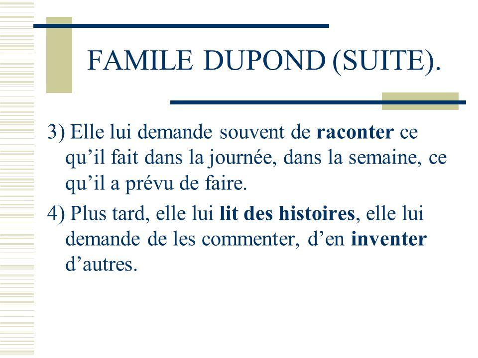 FAMILE DUPOND (SUITE). 3) Elle lui demande souvent de raconter ce qu'il fait dans la journée, dans la semaine, ce qu'il a prévu de faire.