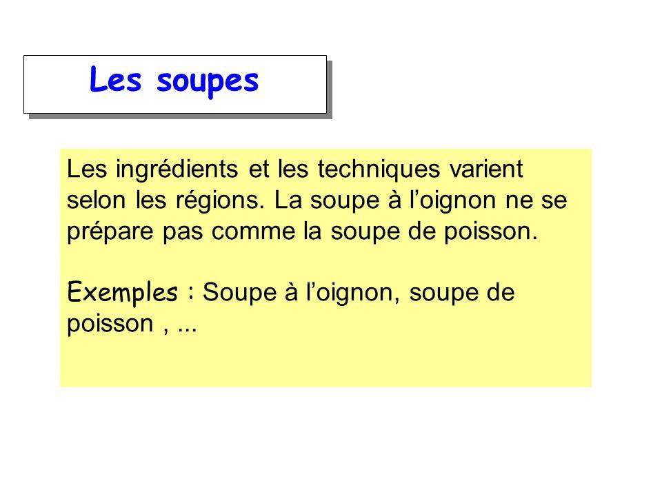Les soupesLes ingrédients et les techniques varient selon les régions. La soupe à l'oignon ne se prépare pas comme la soupe de poisson.