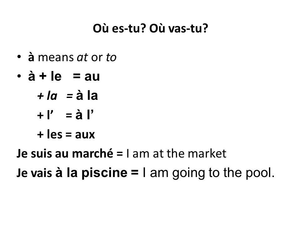 Où es-tu Où vas-tu à means at or to. à + le = au. + la = à la. + l' = à l' + les = aux.