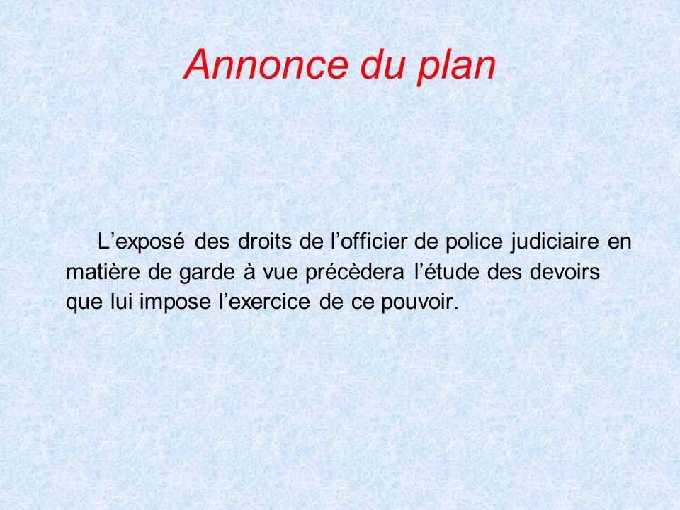 Annonce du planL'exposé des droits de l'officier de police judiciaire en. matière de garde à vue précèdera l'étude des devoirs.