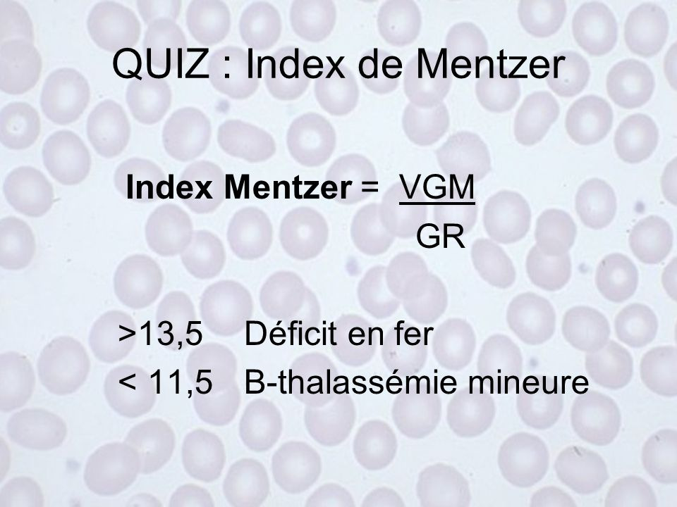 QUIZ : Index de Mentzer Index Mentzer = VGM GR >13,5 Déficit en fer