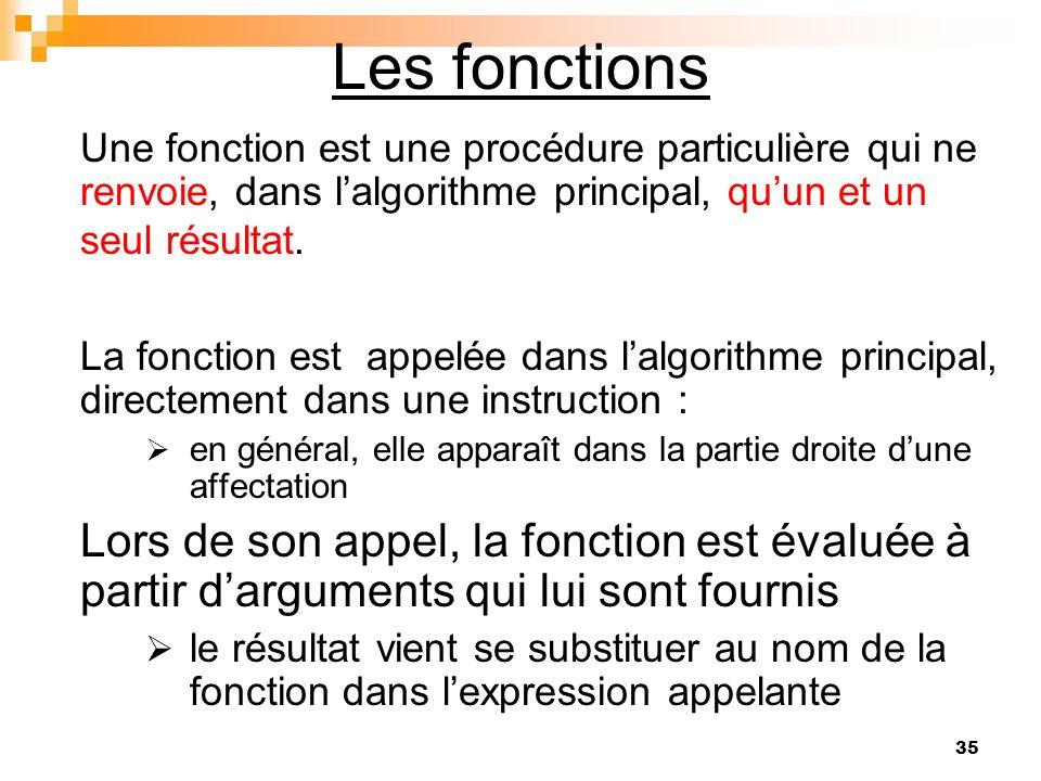 Les fonctions Une fonction est une procédure particulière qui ne renvoie, dans l'algorithme principal, qu'un et un seul résultat.