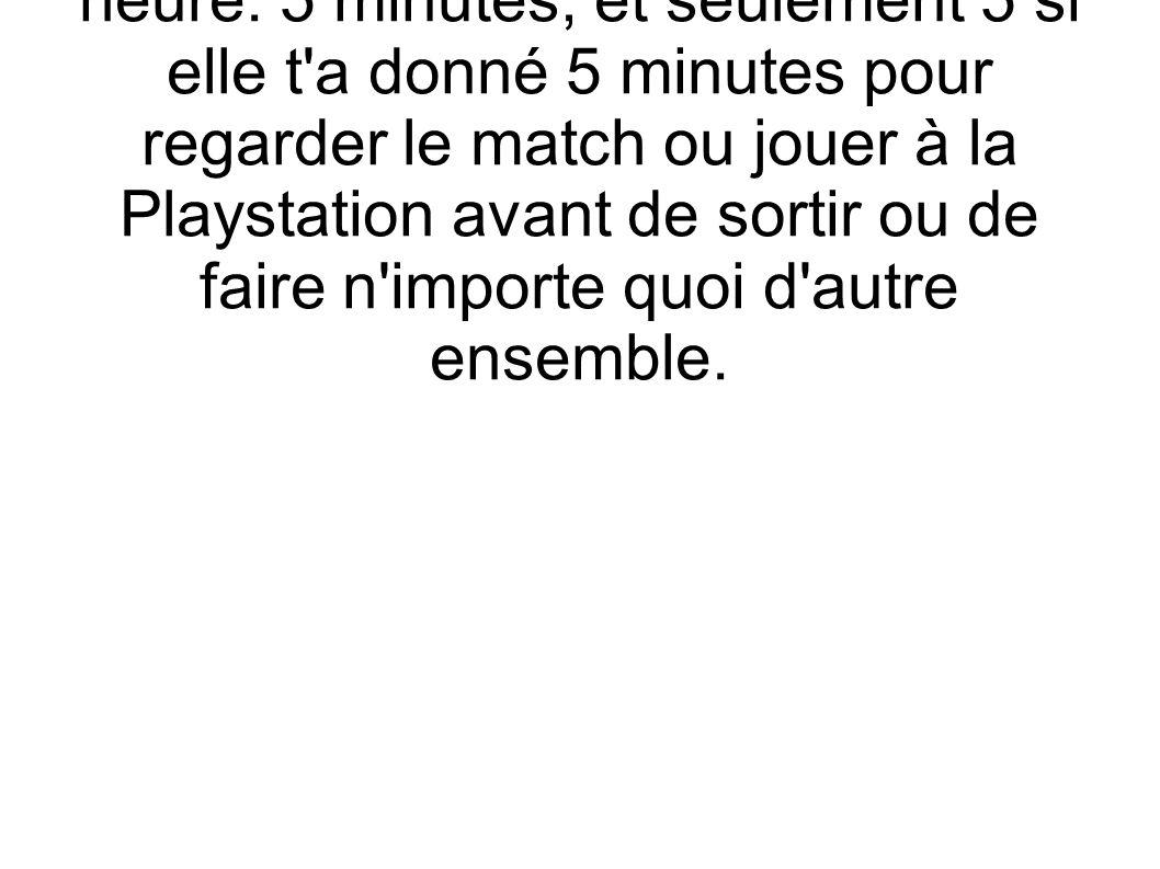 2) 5 MINUTES: si elle est en train de s habiller, signifie une demi-heure.