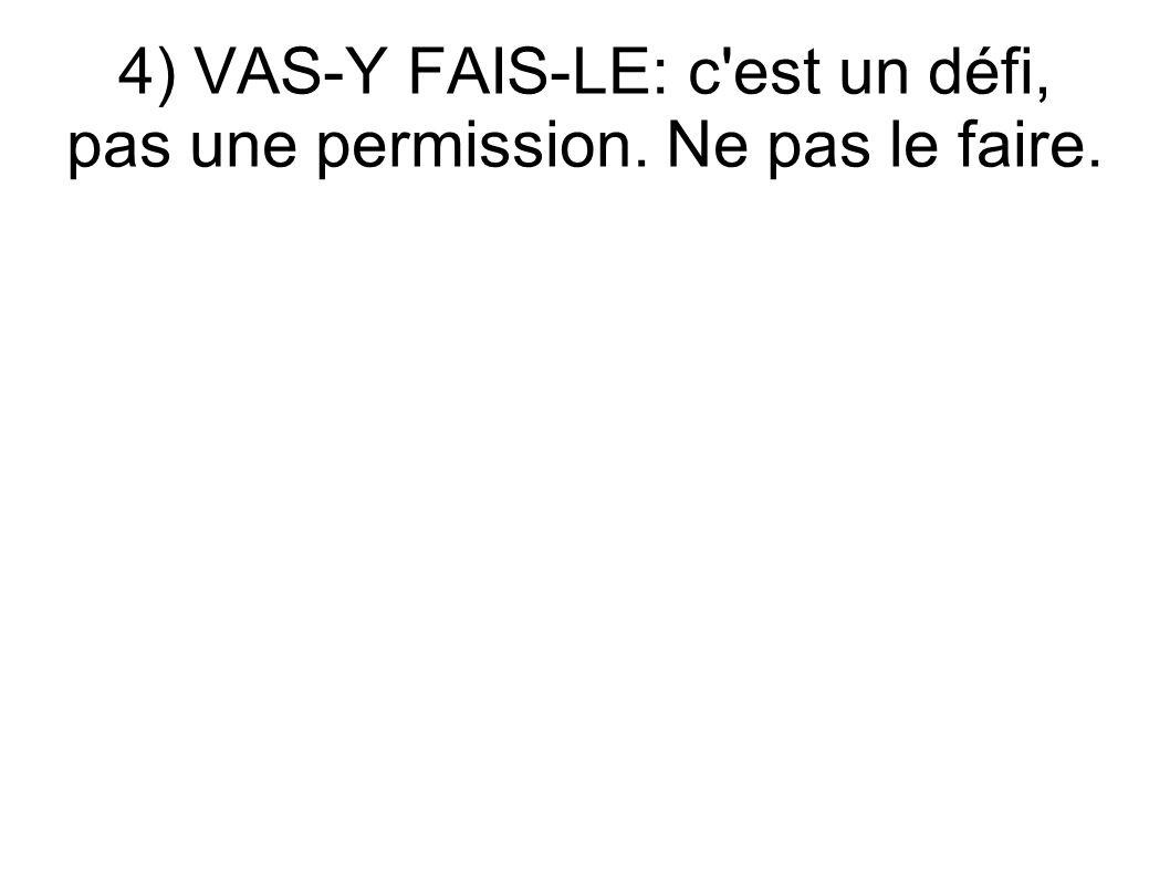4) VAS-Y FAIS-LE: c est un défi, pas une permission. Ne pas le faire.
