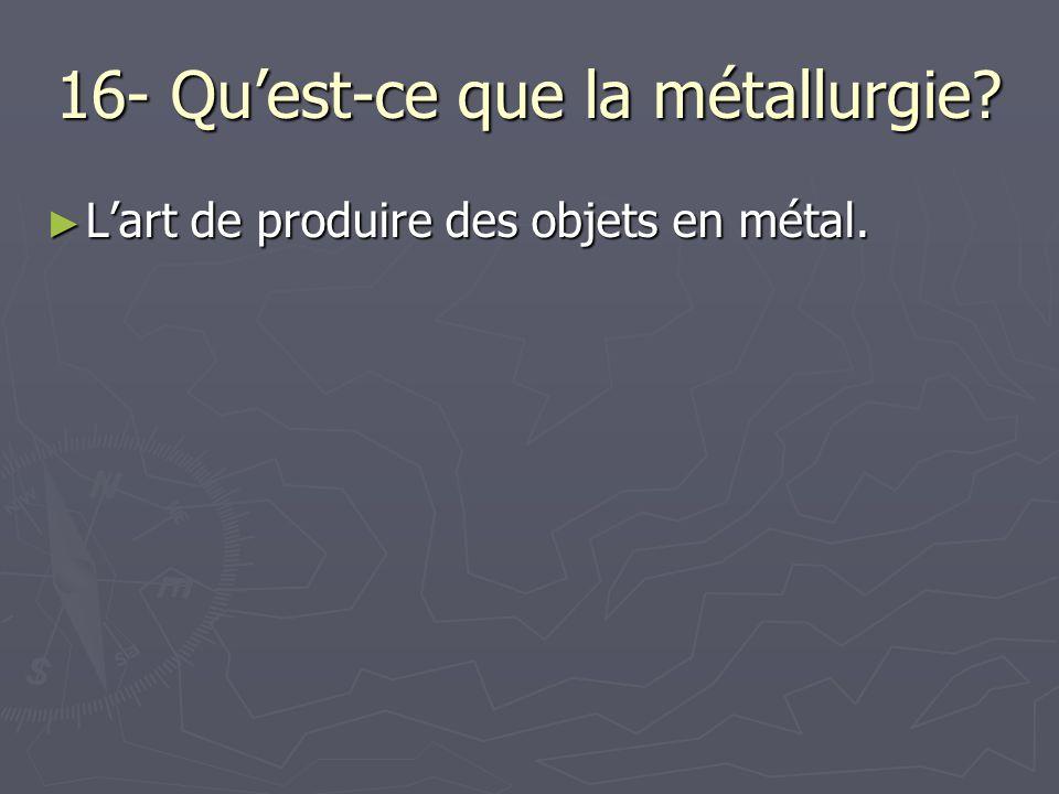 16- Qu'est-ce que la métallurgie