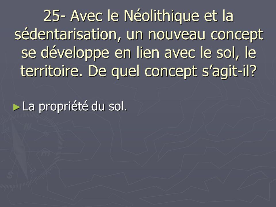 25- Avec le Néolithique et la sédentarisation, un nouveau concept se développe en lien avec le sol, le territoire. De quel concept s'agit-il