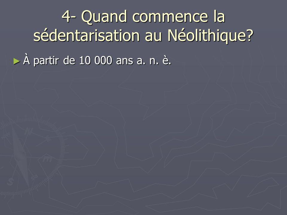 4- Quand commence la sédentarisation au Néolithique