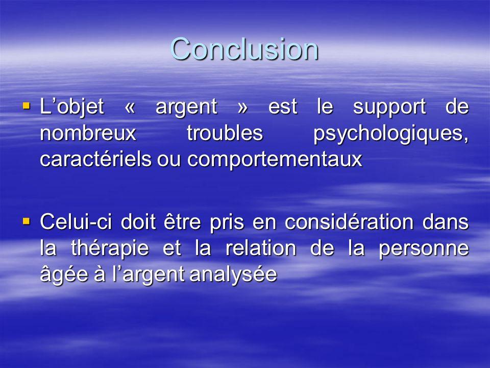 Conclusion L'objet « argent » est le support de nombreux troubles psychologiques, caractériels ou comportementaux.