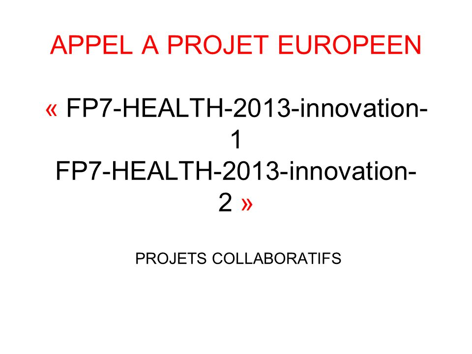 APPEL A PROJET EUROPEEN « FP7-HEALTH-2013-innovation-1 FP7-HEALTH-2013-innovation-2 » PROJETS COLLABORATIFS