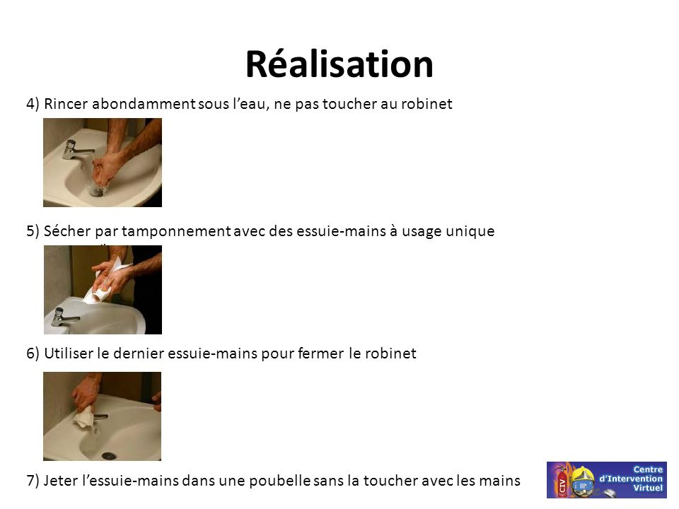 Réalisation 4) Rincer abondamment sous l'eau, ne pas toucher au robinet. 5) Sécher par tamponnement avec des essuie-mains à usage unique.