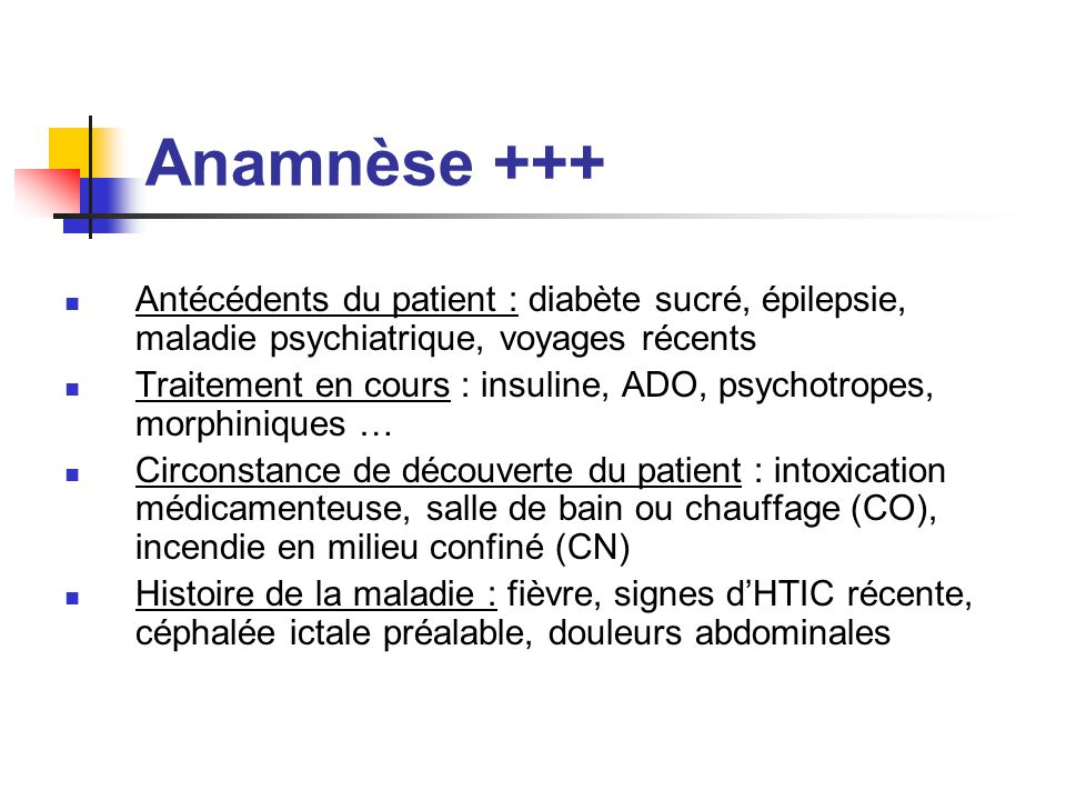 Anamnèse +++ Antécédents du patient : diabète sucré, épilepsie, maladie psychiatrique, voyages récents.