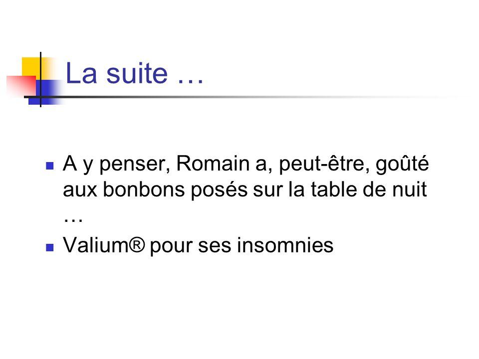 La suite … A y penser, Romain a, peut-être, goûté aux bonbons posés sur la table de nuit … Valium® pour ses insomnies.