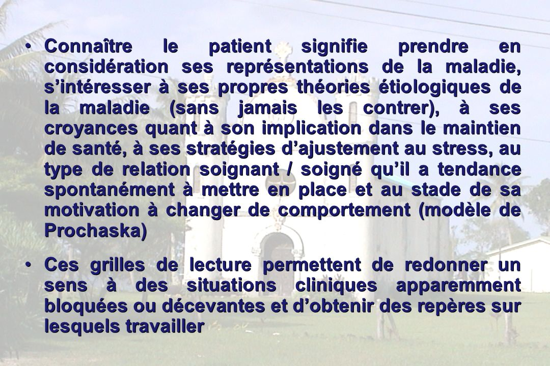 Connaître le patient signifie prendre en considération ses représentations de la maladie, s'intéresser à ses propres théories étiologiques de la maladie (sans jamais les contrer), à ses croyances quant à son implication dans le maintien de santé, à ses stratégies d'ajustement au stress, au type de relation soignant / soigné qu'il a tendance spontanément à mettre en place et au stade de sa motivation à changer de comportement (modèle de Prochaska)