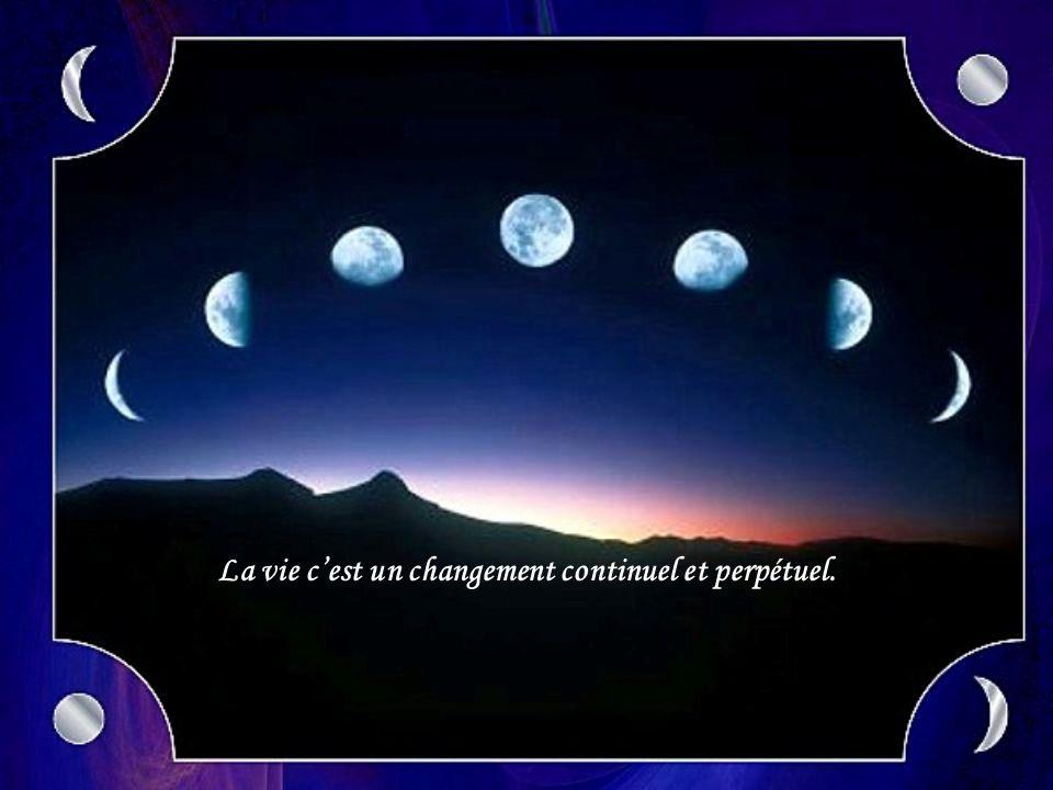 La vie c'est un changement continuel et perpétuel.