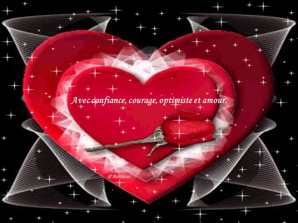 Avec confiance, courage, optimiste et amour.