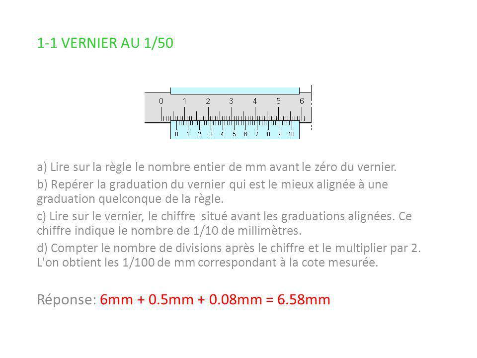 1-1 VERNIER AU 1/50 Réponse: 6mm + 0.5mm + 0.08mm = 6.58mm