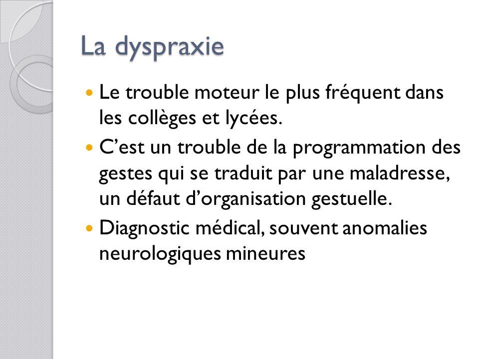 La dyspraxie Le trouble moteur le plus fréquent dans les collèges et lycées.