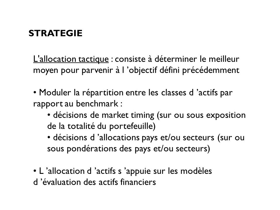 STRATEGIE L allocation tactique : consiste à déterminer le meilleur moyen pour parvenir à l 'objectif défini précédemment.