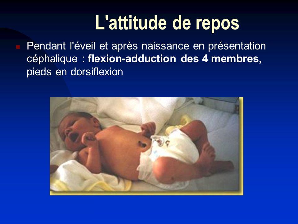 L attitude de repos Pendant l éveil et après naissance en présentation céphalique : flexion-adduction des 4 membres, pieds en dorsiflexion.