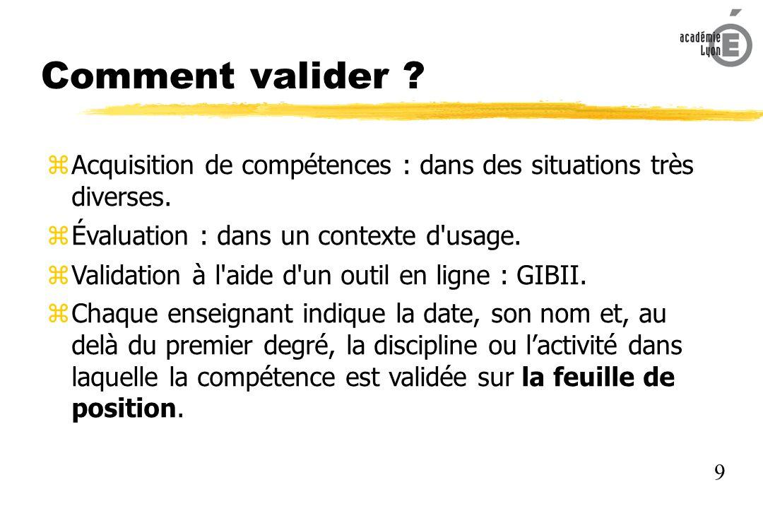 Comment valider Acquisition de compétences : dans des situations très diverses. Évaluation : dans un contexte d usage.