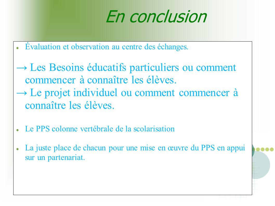 En conclusion Évaluation et observation au centre des échanges. → Les Besoins éducatifs particuliers ou comment commencer à connaître les élèves.