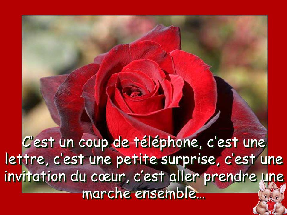 C'est un coup de téléphone, c'est une lettre, c'est une petite surprise, c'est une invitation du cœur, c'est aller prendre une marche ensemble…