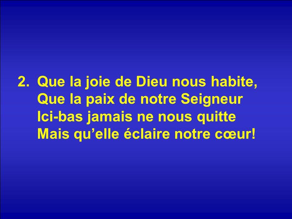 Que la joie de Dieu nous habite, Que la paix de notre Seigneur Ici-bas jamais ne nous quitte Mais qu'elle éclaire notre cœur!