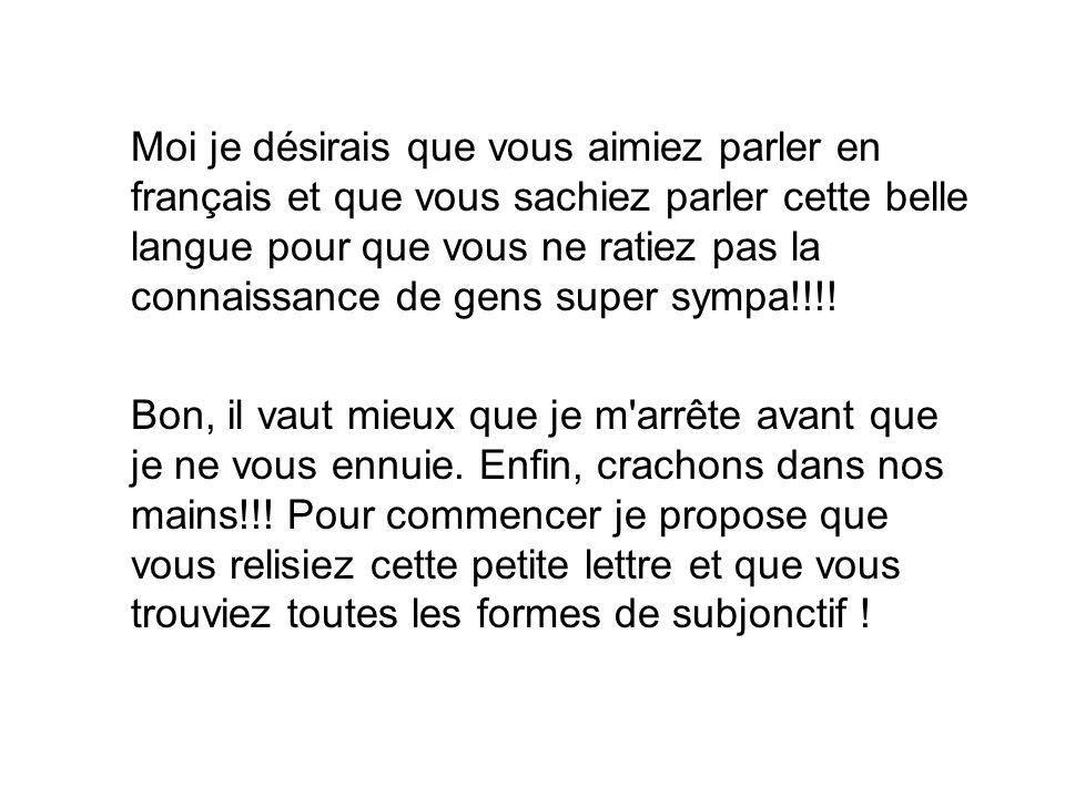 Moi je désirais que vous aimiez parler en français et que vous sachiez parler cette belle langue pour que vous ne ratiez pas la connaissance de gens super sympa!!!!