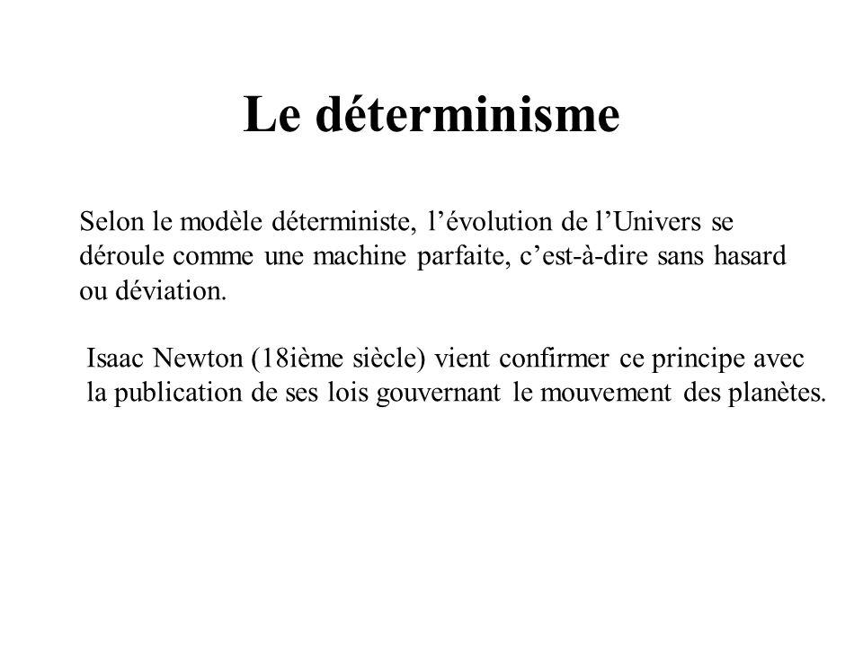 Le déterminisme Selon le modèle déterministe, l'évolution de l'Univers se déroule comme une machine parfaite, c'est-à-dire sans hasard ou déviation.