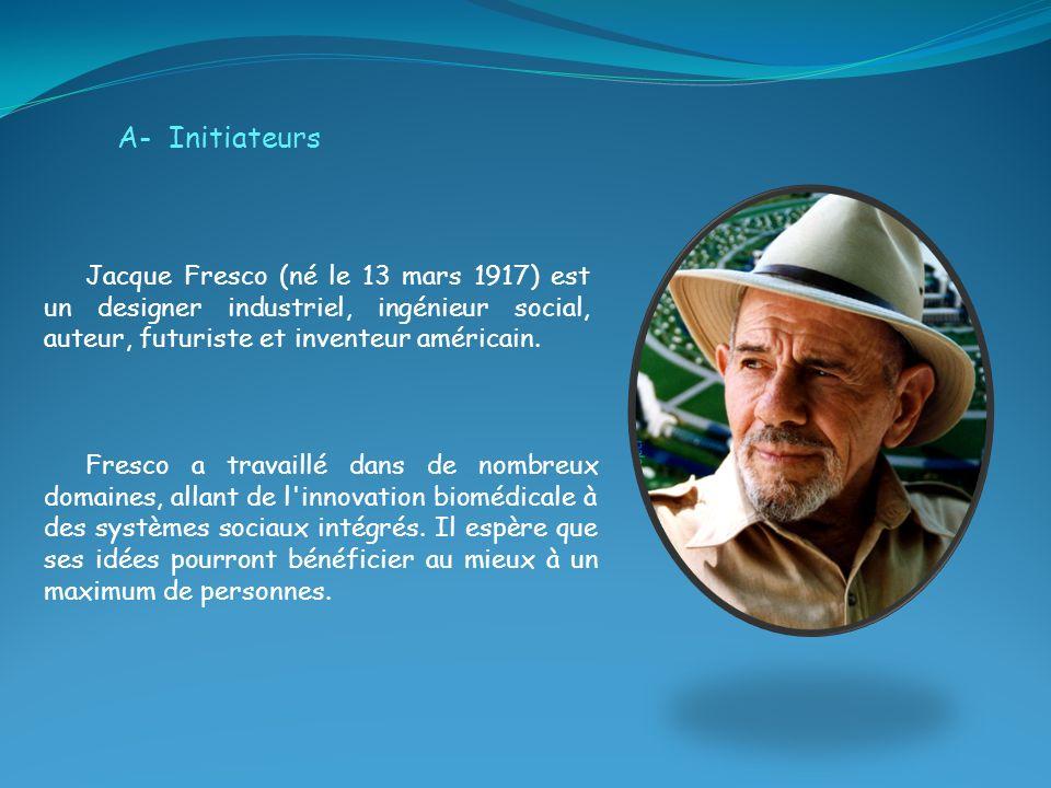 A- Initiateurs Jacque Fresco (né le 13 mars 1917) est un designer industriel, ingénieur social, auteur, futuriste et inventeur américain.