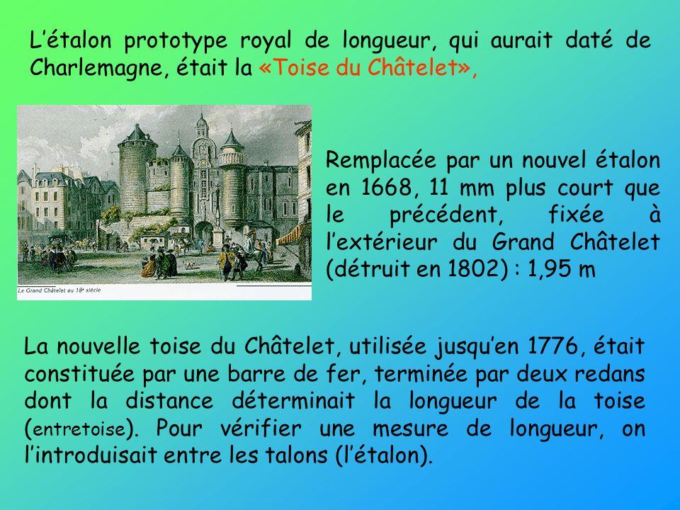 L'étalon prototype royal de longueur, qui aurait daté de Charlemagne, était la «Toise du Châtelet»,