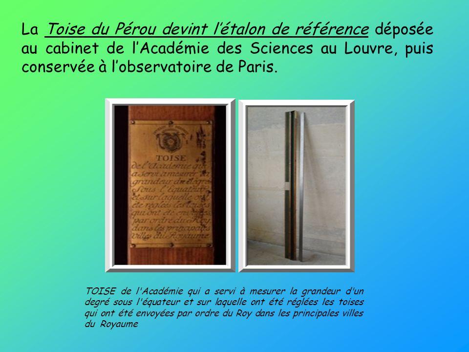 La Toise du Pérou devint l'étalon de référence déposée au cabinet de l'Académie des Sciences au Louvre, puis conservée à l'observatoire de Paris.