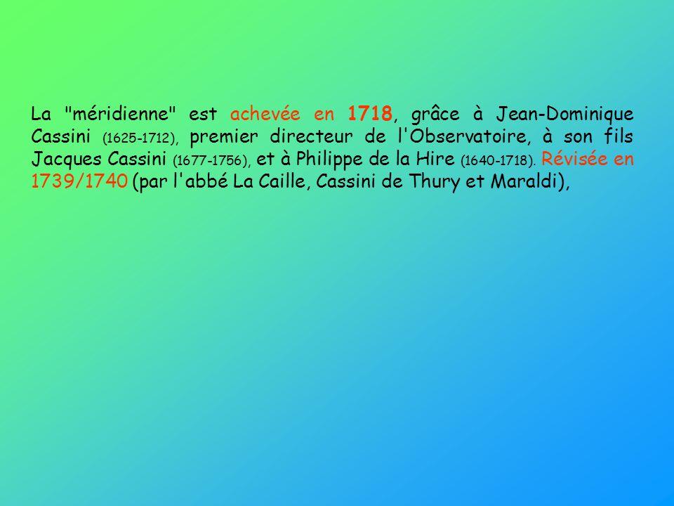 La méridienne est achevée en 1718, grâce à Jean-Dominique Cassini (1625-1712), premier directeur de l Observatoire, à son fils Jacques Cassini (1677-1756), et à Philippe de la Hire (1640-1718).