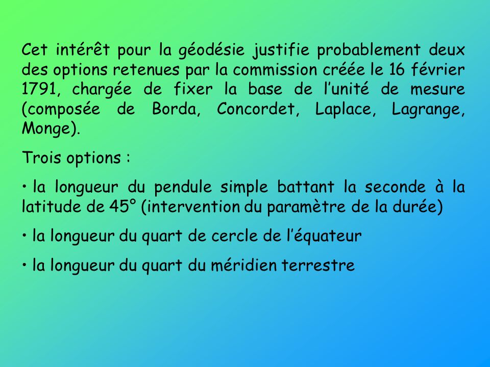 Cet intérêt pour la géodésie justifie probablement deux des options retenues par la commission créée le 16 février 1791, chargée de fixer la base de l'unité de mesure (composée de Borda, Concordet, Laplace, Lagrange, Monge).