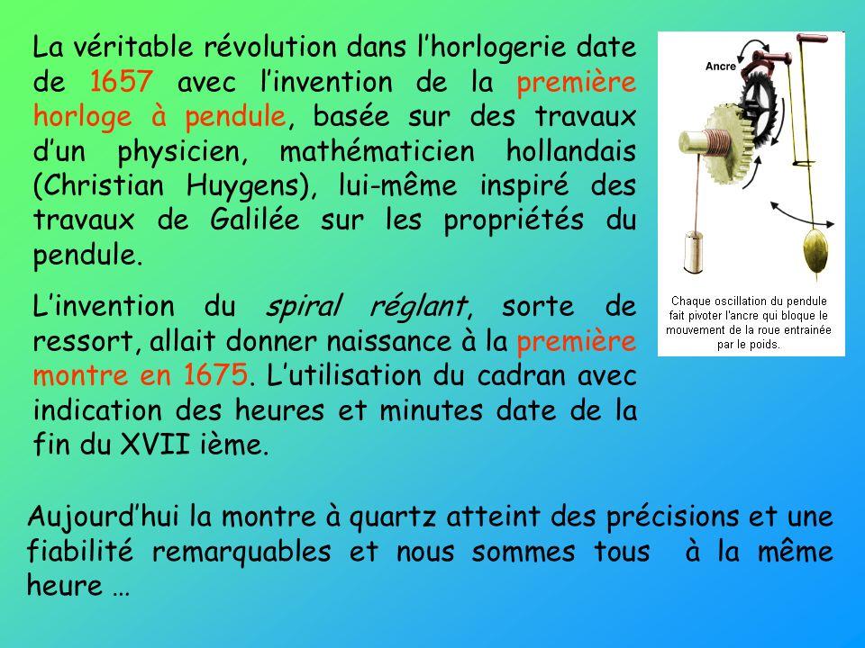 La véritable révolution dans l'horlogerie date de 1657 avec l'invention de la première horloge à pendule, basée sur des travaux d'un physicien, mathématicien hollandais (Christian Huygens), lui-même inspiré des travaux de Galilée sur les propriétés du pendule.