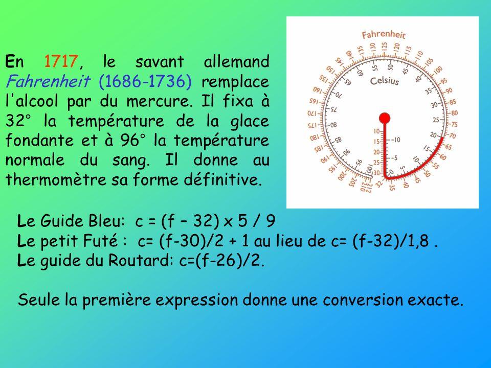 En 1717, le savant allemand Fahrenheit (1686-1736) remplace l alcool par du mercure. Il fixa à 32° la température de la glace fondante et à 96° la température normale du sang. Il donne au thermomètre sa forme définitive.