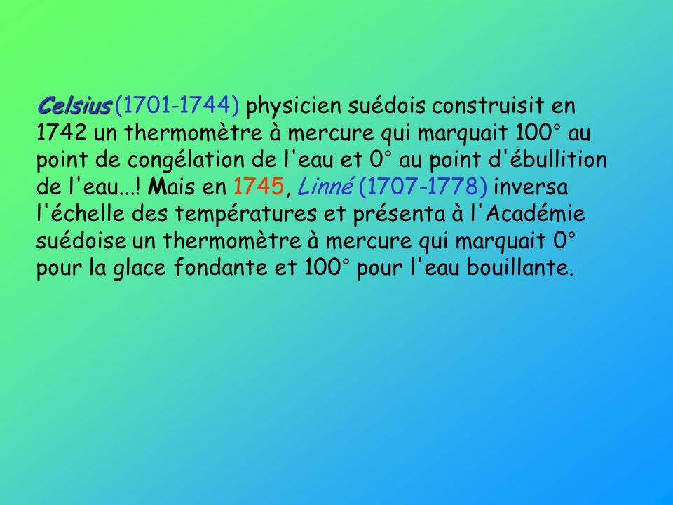 Celsius (1701-1744) physicien suédois construisit en 1742 un thermomètre à mercure qui marquait 100° au point de congélation de l eau et 0° au point d ébullition de l eau....