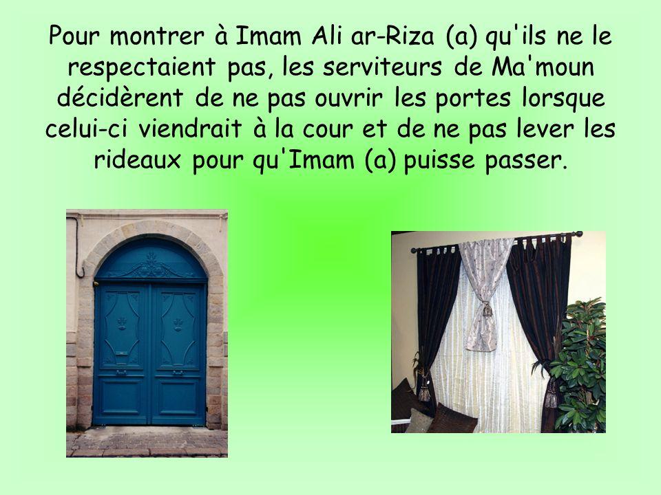 Pour montrer à Imam Ali ar-Riza (a) qu ils ne le respectaient pas, les serviteurs de Ma moun décidèrent de ne pas ouvrir les portes lorsque celui-ci viendrait à la cour et de ne pas lever les rideaux pour qu Imam (a) puisse passer.