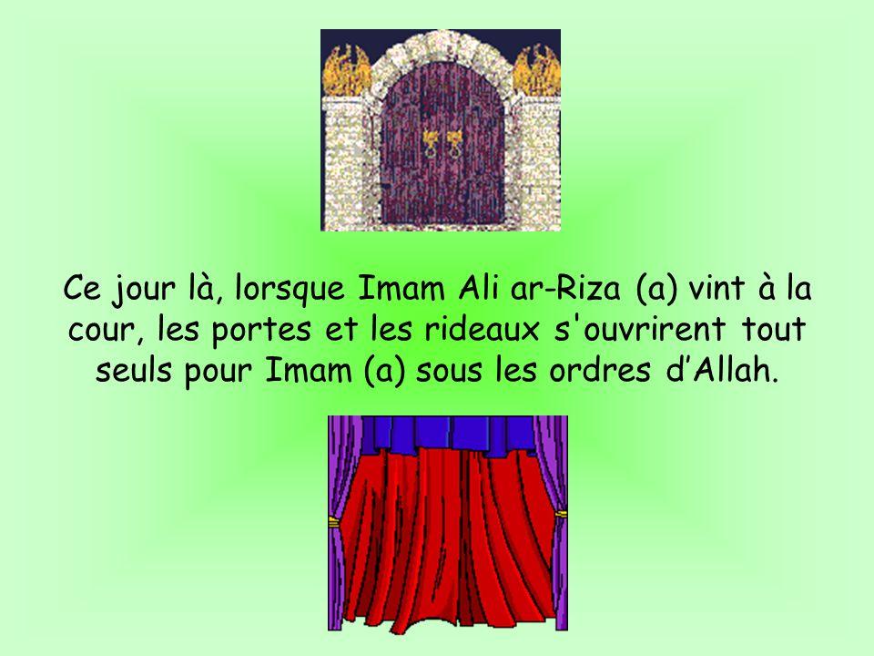 Ce jour là, lorsque Imam Ali ar-Riza (a) vint à la cour, les portes et les rideaux s ouvrirent tout seuls pour Imam (a) sous les ordres d'Allah.
