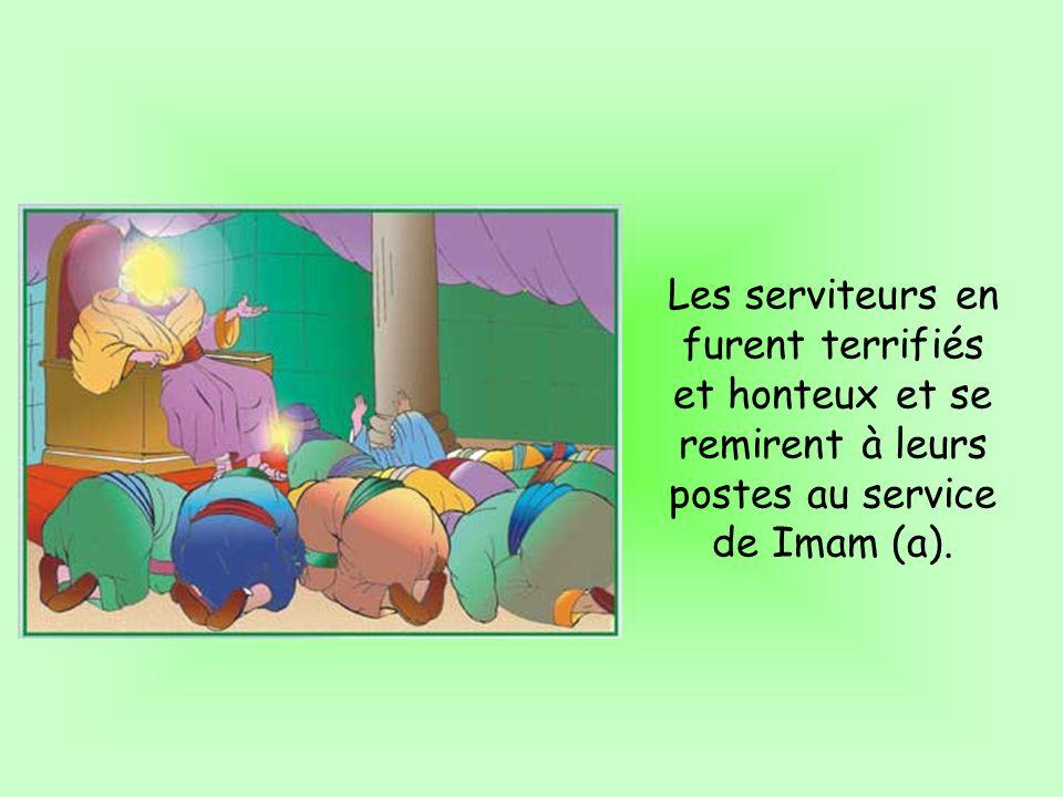 Les serviteurs en furent terrifiés et honteux et se remirent à leurs postes au service de Imam (a).