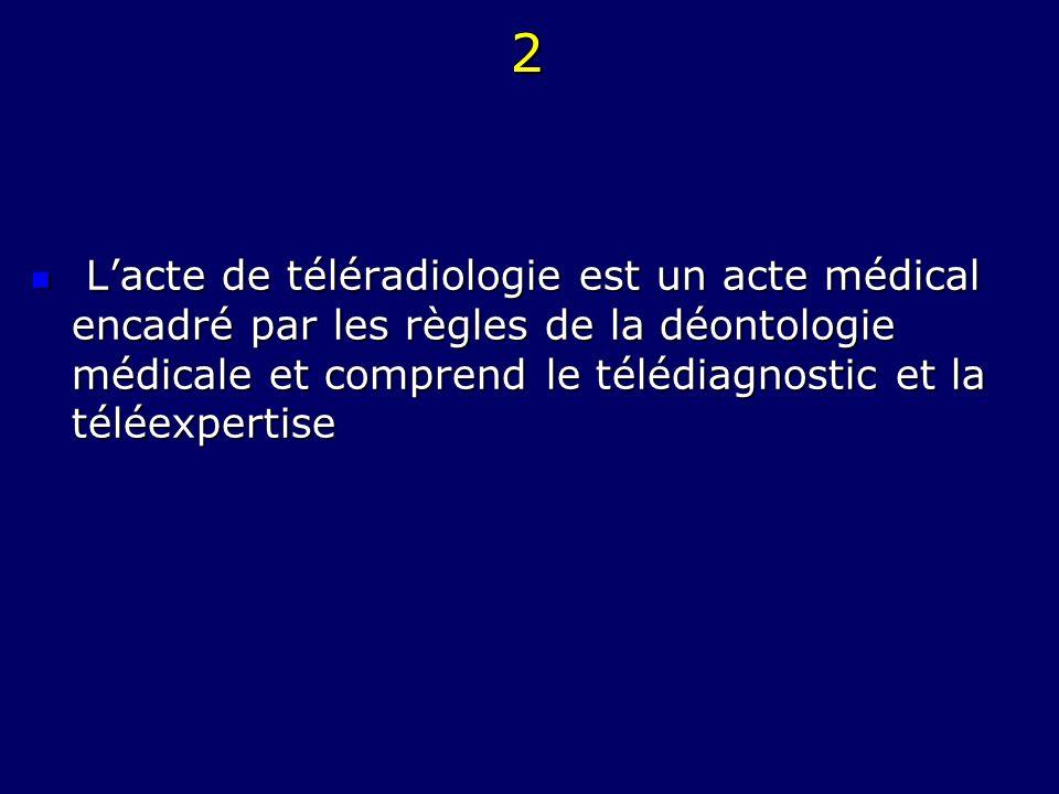 2 L'acte de téléradiologie est un acte médical encadré par les règles de la déontologie médicale et comprend le télédiagnostic et la téléexpertise.