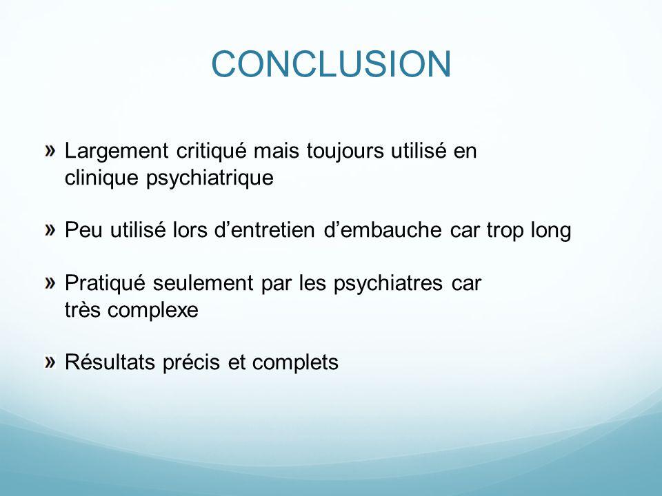 CONCLUSION Largement critiqué mais toujours utilisé en clinique psychiatrique. Peu utilisé lors d'entretien d'embauche car trop long.