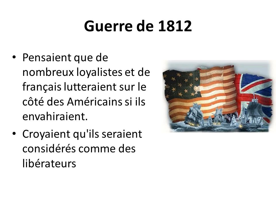 Guerre de 1812 Pensaient que de nombreux loyalistes et de français lutteraient sur le côté des Américains si ils envahiraient.
