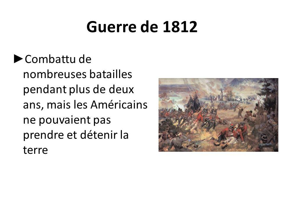 Guerre de 1812 Combattu de nombreuses batailles pendant plus de deux ans, mais les Américains ne pouvaient pas prendre et détenir la terre.