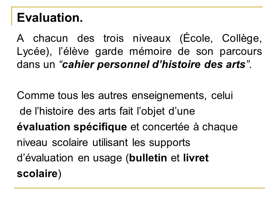 Evaluation. A chacun des trois niveaux (École, Collège, Lycée), l'élève garde mémoire de son parcours dans un cahier personnel d'histoire des arts .