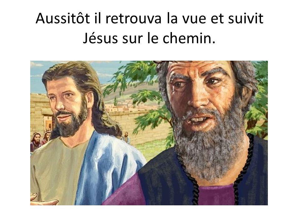 Aussitôt il retrouva la vue et suivit Jésus sur le chemin.